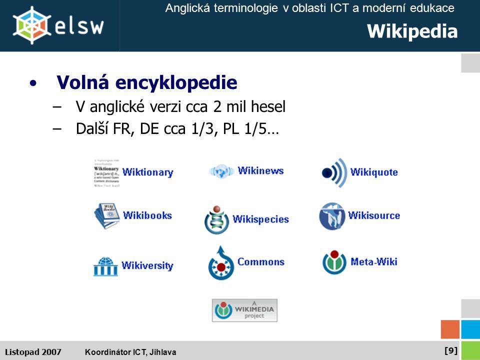 Anglická terminologie v oblasti ICT a moderní edukace Koordinátor ICT, Jihlava [10] Listopad 2007 Další encyklopedie Encyclopedia Britannica –http://britannica.comhttp://britannica.com Microsoft Encarta –http://encarta.msn.comhttp://encarta.msn.com Answers.com –http://www.answers.comhttp://www.answers.com