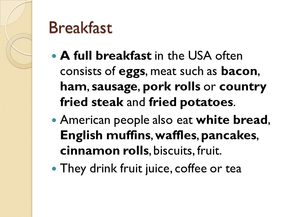 Breakfast A full breakfast in the USA often consists of eggs, meat such as bacon, ham, sausage, pork rolls or country fried steak and fried potatoes.