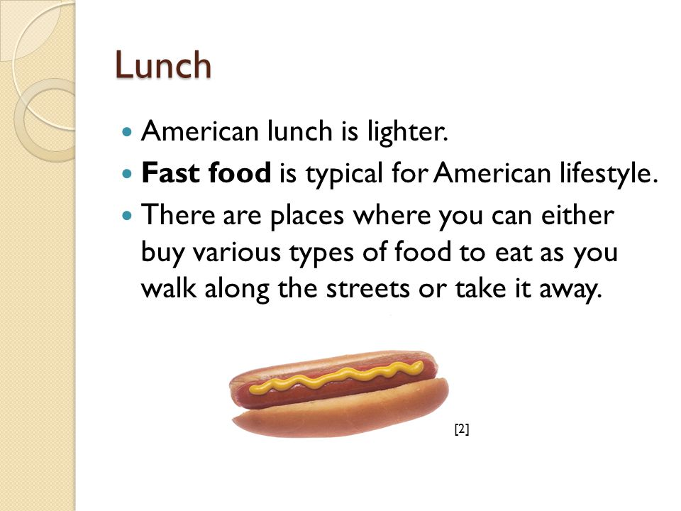 Lunch American lunch is lighter. Fast food is typical for American lifestyle. There are places where you can either buy various types of food to eat a