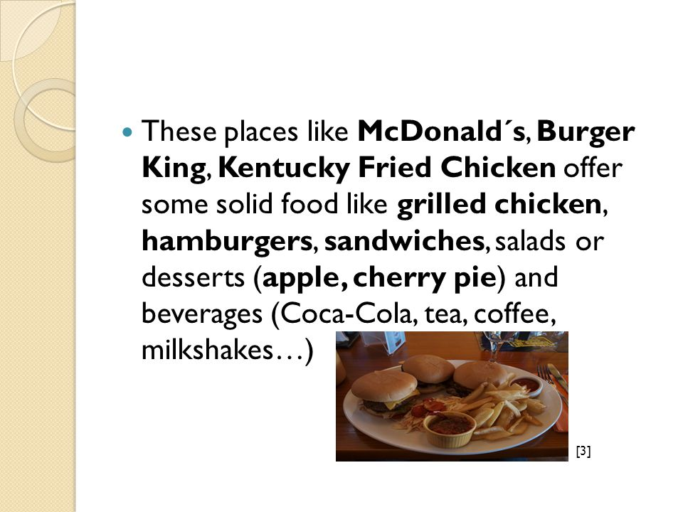 These places like McDonald´s, Burger King, Kentucky Fried Chicken offer some solid food like grilled chicken, hamburgers, sandwiches, salads or desserts (apple, cherry pie) and beverages (Coca-Cola, tea, coffee, milkshakes…) [3]