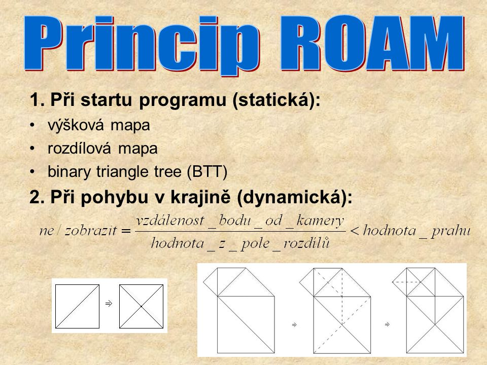 1. Při startu programu (statická): výšková mapa rozdílová mapa binary triangle tree (BTT) 2.