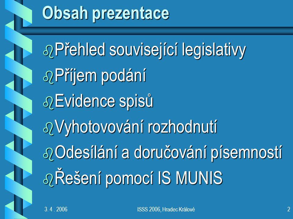 3. 4. 2006ISSS 2006, Hradec Králové2 Obsah prezentace b Přehled související legislativy b Příjem podání b Evidence spisů b Vyhotovování rozhodnutí b O