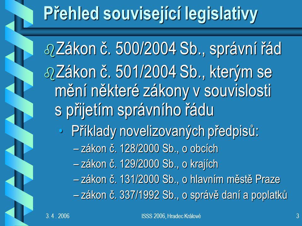 3. 4. 2006ISSS 2006, Hradec Králové3 Přehled související legislativy b Zákon č. 500/2004 Sb., správní řád b Zákon č. 501/2004 Sb., kterým se mění někt