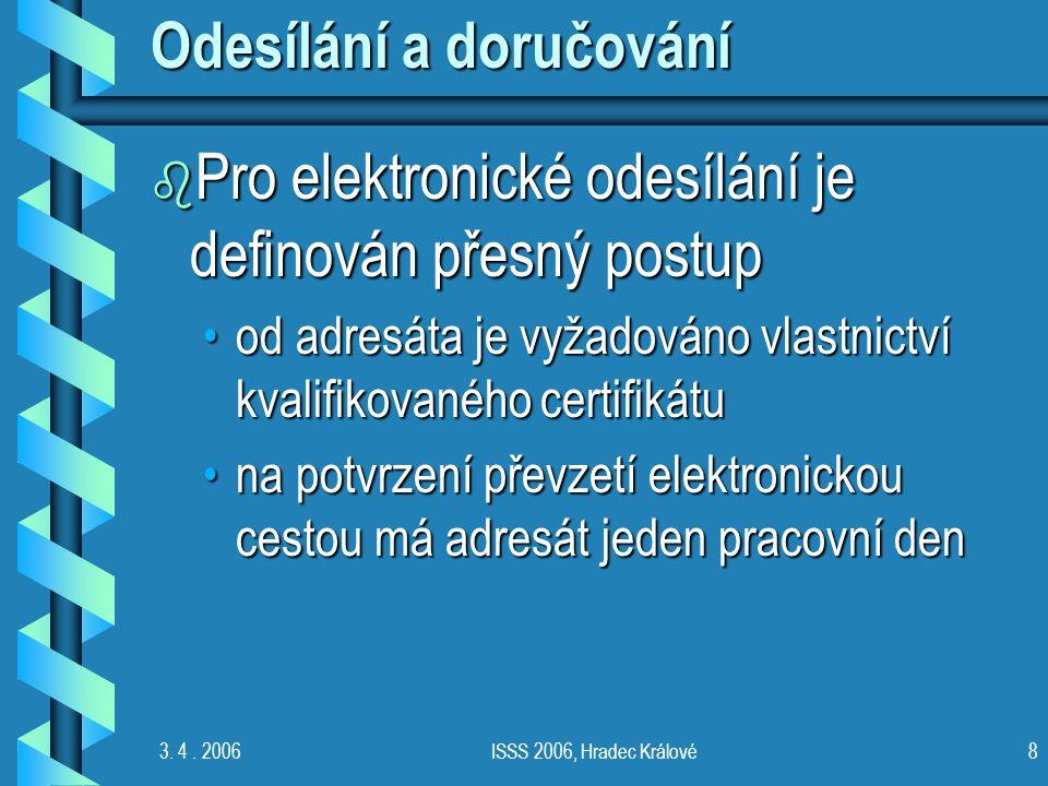 3. 4. 2006ISSS 2006, Hradec Králové8 Odesílání a doručování b Pro elektronické odesílání je definován přesný postup od adresáta je vyžadováno vlastnic