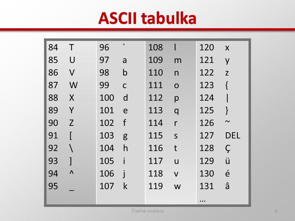 Číselné soustavy6 ASCII tabulka 84 T 85 U 86 V 87 W 88 X 89 Y 90 Z 91 [ 92 \ 93 ] 94 ^ 95 _ 96 ` 97 a 98 b 99 c 100 d 101 e 102 f 103 g 104 h 105 i 10