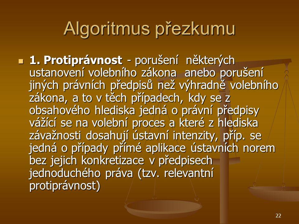 22 Algoritmus přezkumu 1. Protiprávnost - porušení některých ustanovení volebního zákona anebo porušení jiných právních předpisů než výhradně volebníh