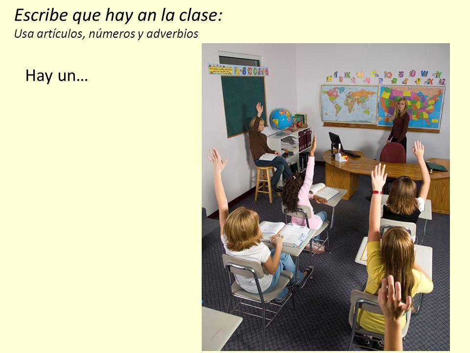Escribe que hay an la clase: Usa artículos, números y adverbios Hay un…
