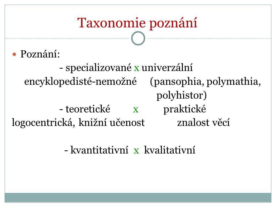 Taxonomie poznání Poznání: - specializované x univerzální encyklopedisté-nemožné (pansophia, polymathia, polyhistor) - teoretické x praktické logocentrická, knižní učenost znalost věcí - kvantitativní x kvalitativní