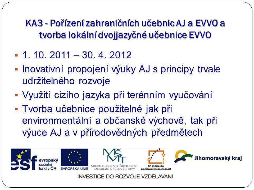 KA3 - Pořízení zahraničních učebnic AJ a EVVO a tvorba lokální dvojjazyčné učebnice EVVO  1. 10. 2011 – 30. 4. 2012  Inovativní propojení výuky AJ s