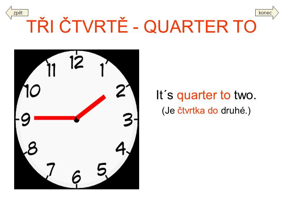 TŘI ČTVRTĚ - QUARTER TO It´s quarter to two. (Je čtvrtka do druhé.) koneczpět
