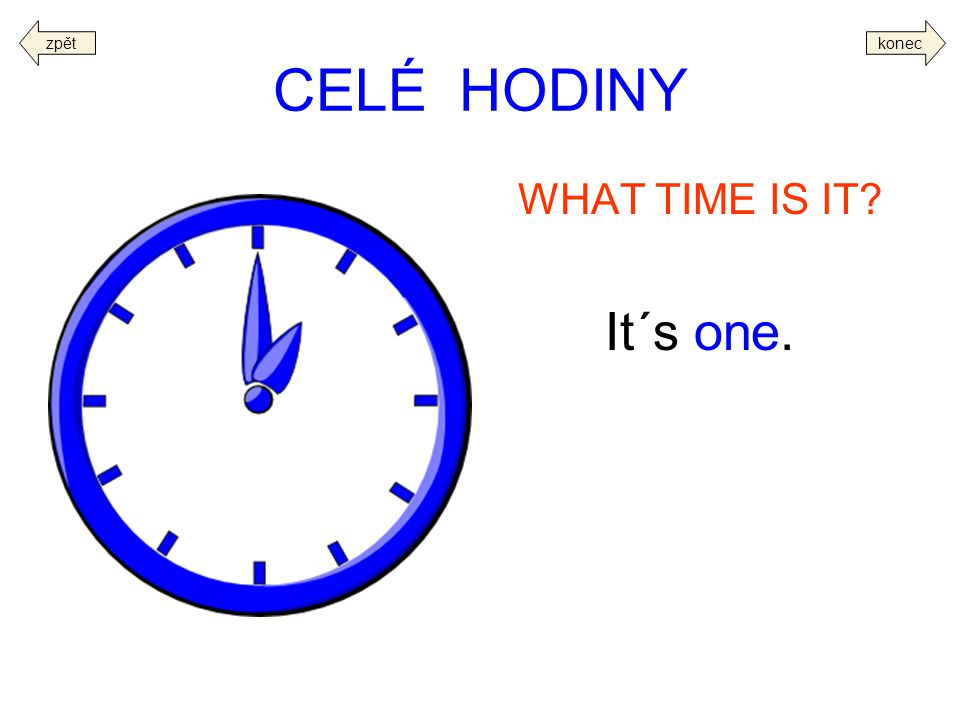 CELÉ HODINY WHAT TIME IS IT? It´s one. koneczpět