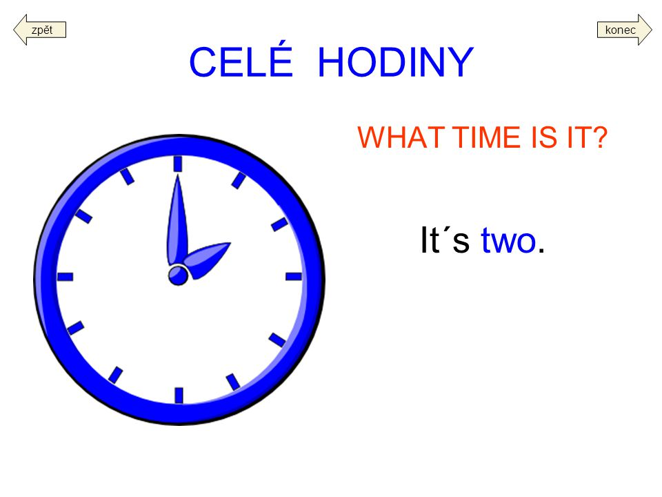 CELÉ HODINY WHAT TIME IS IT? It´s two. koneczpět