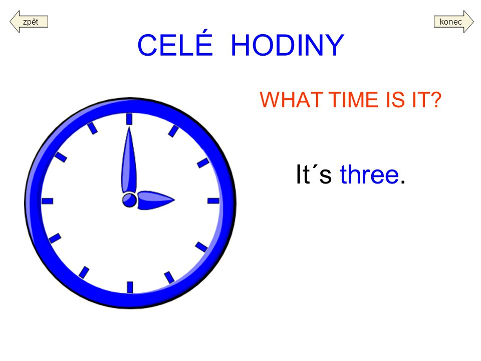 CELÉ HODINY WHAT TIME IS IT? It´s three. koneczpět