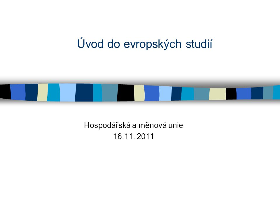 Úvod do evropských studií Hospodářská a měnová unie 16.11. 2011