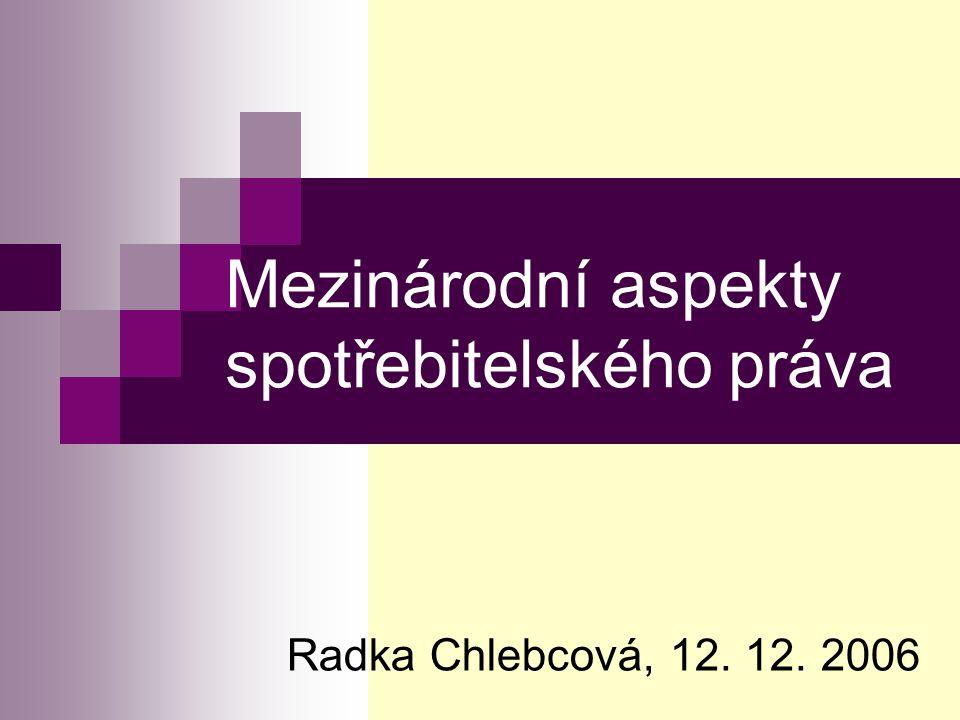 Mezinárodní aspekty spotřebitelského práva Radka Chlebcová, 12. 12. 2006