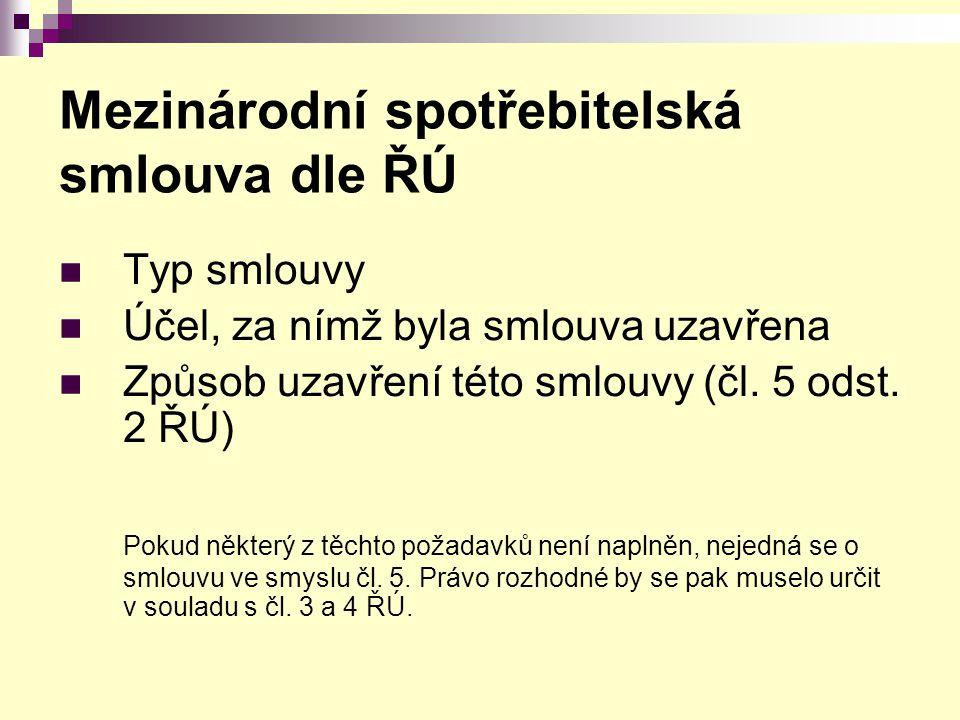 Mezinárodní spotřebitelská smlouva dle ŘÚ Typ smlouvy Účel, za nímž byla smlouva uzavřena Způsob uzavření této smlouvy (čl. 5 odst. 2 ŘÚ) Pokud někter
