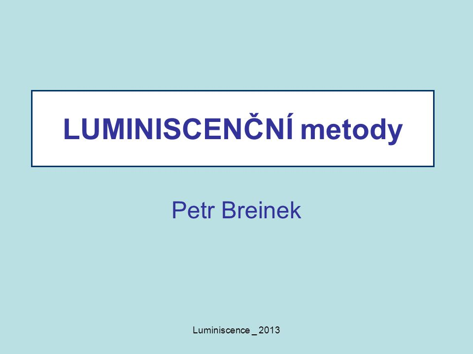 Luminiscence _ 2013 LUMINISCENČNÍ metody Petr Breinek