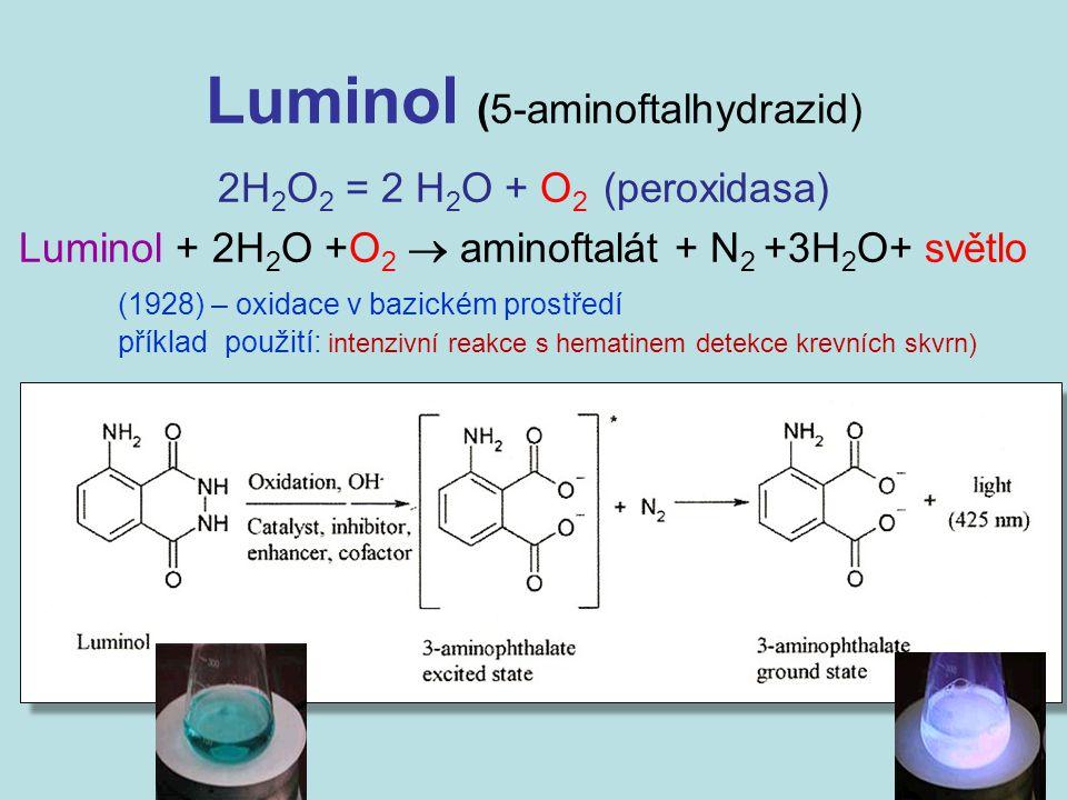 Luminol (5-aminoftalhydrazid) 2H 2 O 2 = 2 H 2 O + O 2 (peroxidasa) Luminol + 2H 2 O +O 2  aminoftalát + N 2 +3H 2 O+ světlo (1928) – oxidace v bazic