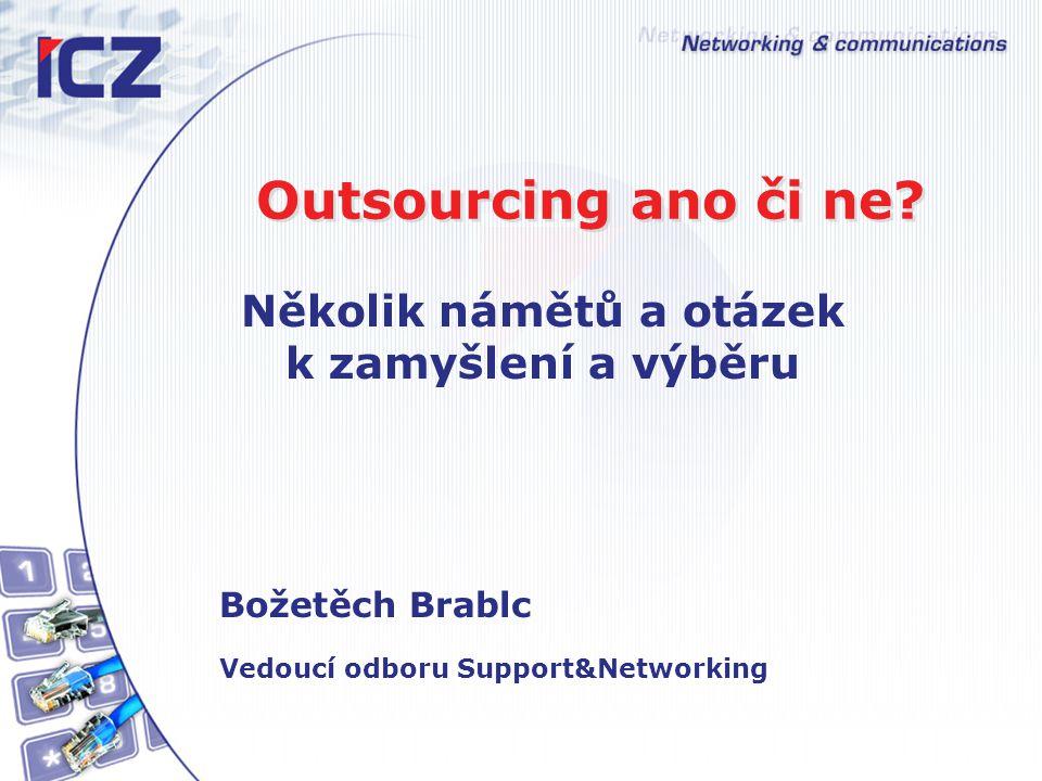 Outsourcing ano či ne? Několik námětů a otázek k zamyšlení a výběru Božetěch Brablc Vedoucí odboru Support&Networking