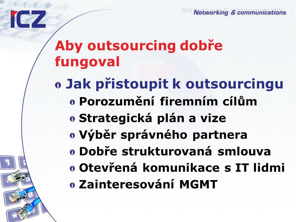 Aby outsourcing dobře fungoval Jak přistoupit k outsourcingu Porozumění firemním cílům Strategická plán a vize Výběr správného partnera Dobře strukturovaná smlouva Otevřená komunikace s IT lidmi Zainteresování MGMT