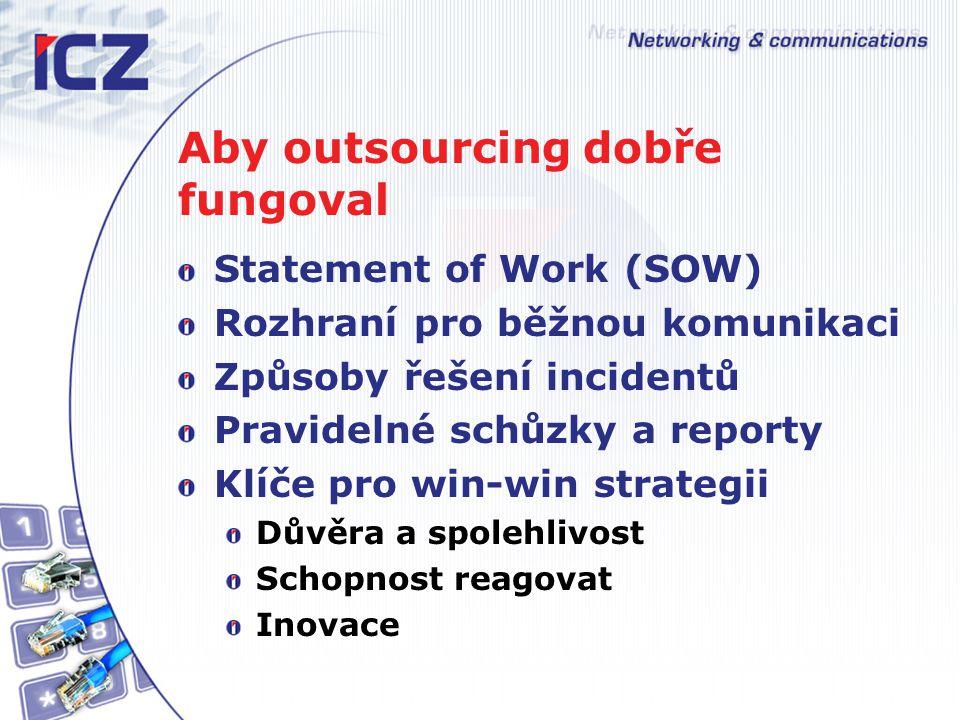 Aby outsourcing dobře fungoval Statement of Work (SOW) Rozhraní pro běžnou komunikaci Způsoby řešení incidentů Pravidelné schůzky a reporty Klíče pro win-win strategii Důvěra a spolehlivost Schopnost reagovat Inovace