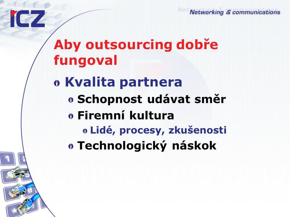 Aby outsourcing dobře fungoval Kvalita partnera Schopnost udávat směr Firemní kultura Lidé, procesy, zkušenosti Technologický náskok