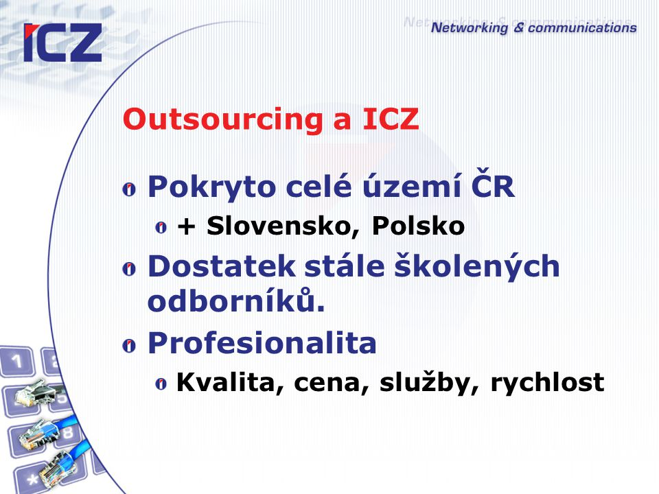 Outsourcing a ICZ Pokryto celé území ČR + Slovensko, Polsko Dostatek stále školených odborníků. Profesionalita Kvalita, cena, služby, rychlost