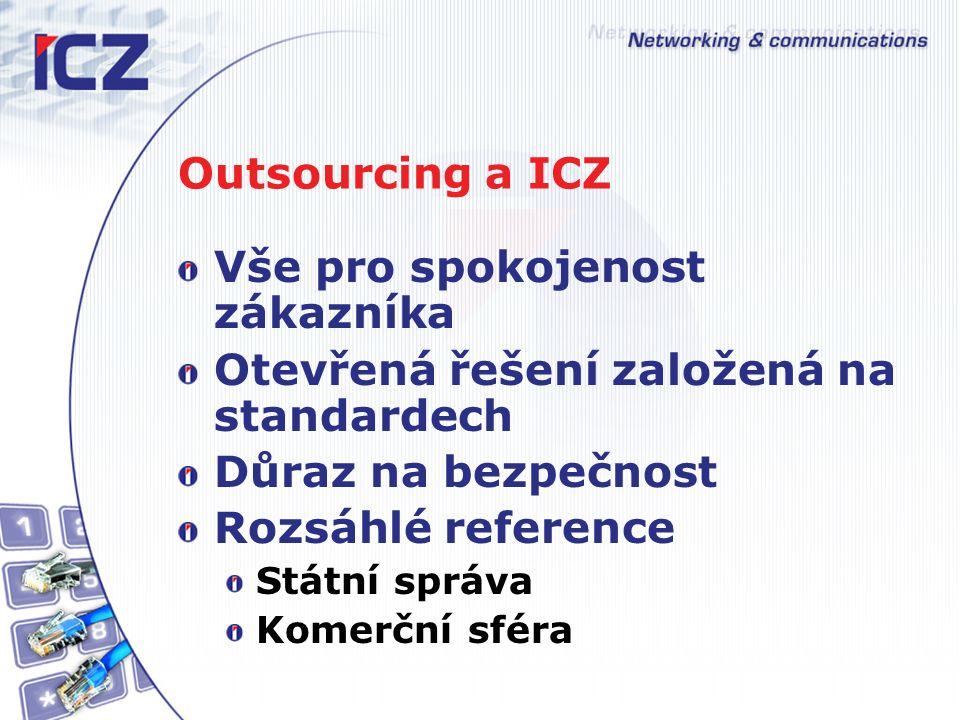 Outsourcing a ICZ Vše pro spokojenost zákazníka Otevřená řešení založená na standardech Důraz na bezpečnost Rozsáhlé reference Státní správa Komerční sféra