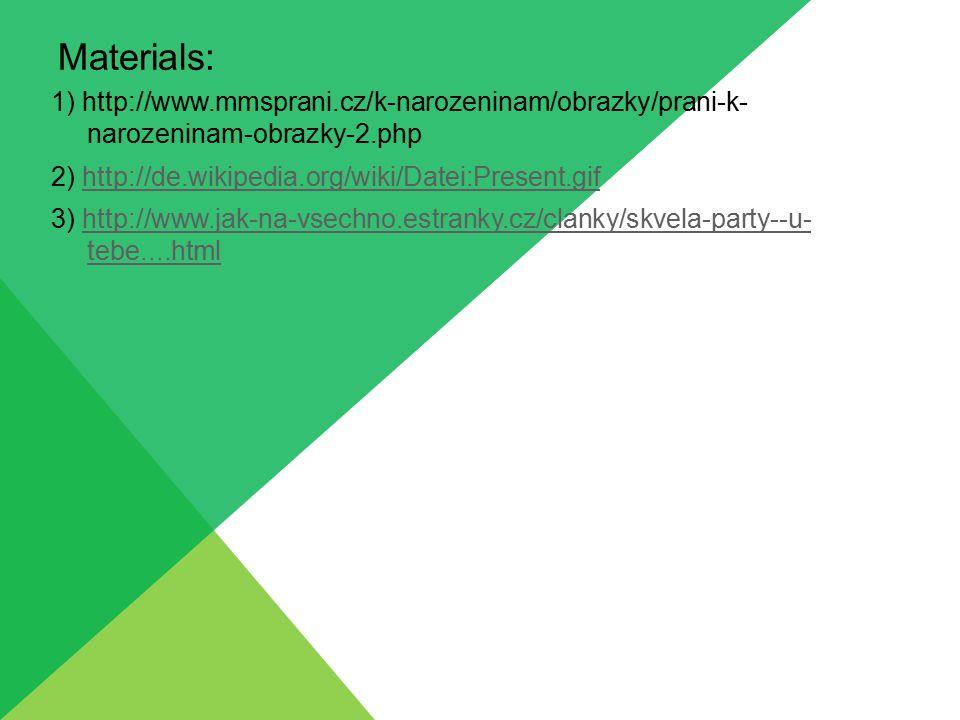 Materials: 1) http://www.mmsprani.cz/k-narozeninam/obrazky/prani-k- narozeninam-obrazky-2.php 2) http://de.wikipedia.org/wiki/Datei:Present.gifhttp://de.wikipedia.org/wiki/Datei:Present.gif 3) http://www.jak-na-vsechno.estranky.cz/clanky/skvela-party--u- tebe....htmlhttp://www.jak-na-vsechno.estranky.cz/clanky/skvela-party--u- tebe....html