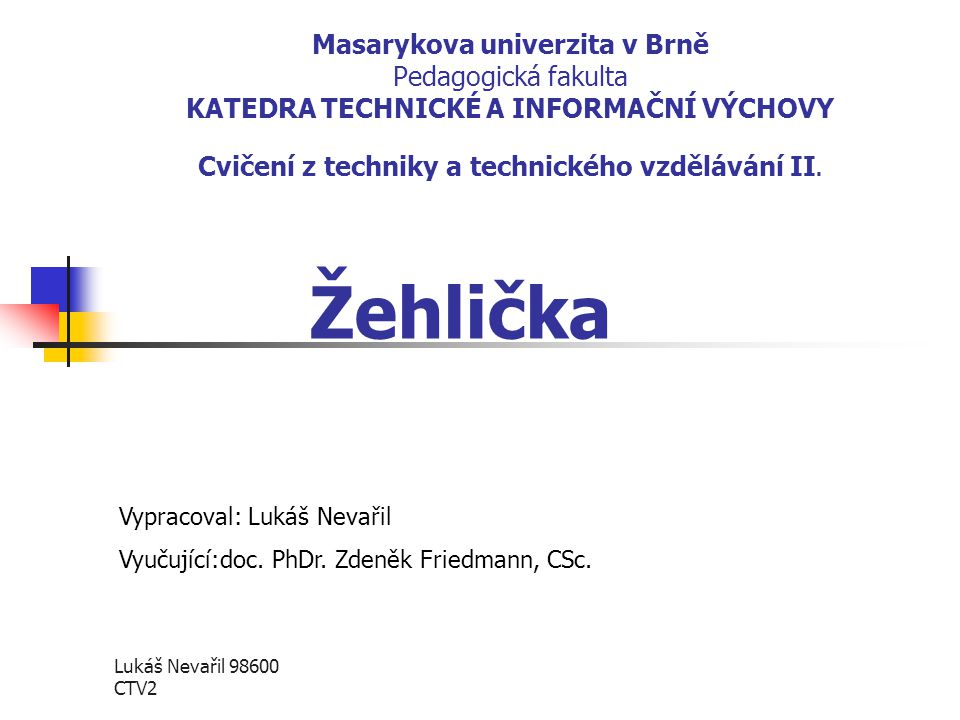 Lukáš Nevařil 98600 CTV2 Masarykova univerzita v Brně Pedagogická fakulta KATEDRA TECHNICKÉ A INFORMAČNÍ VÝCHOVY Cvičení z techniky a technického vzdě