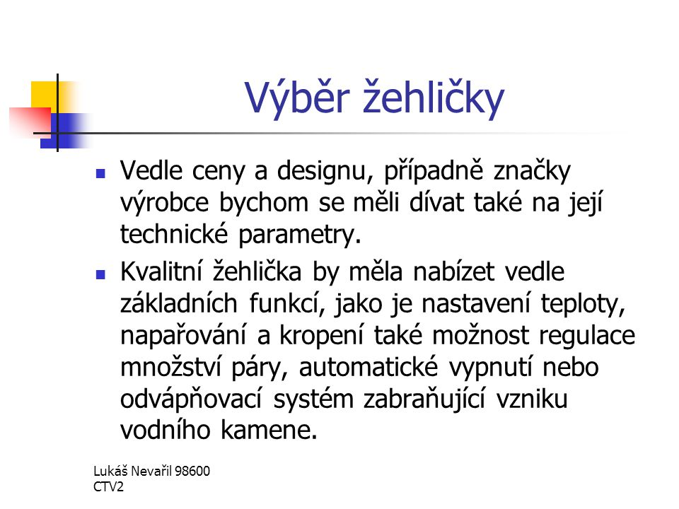 Lukáš Nevařil 98600 CTV2 Výběr žehličky Vedle ceny a designu, případně značky výrobce bychom se měli dívat také na její technické parametry. Kvalitní