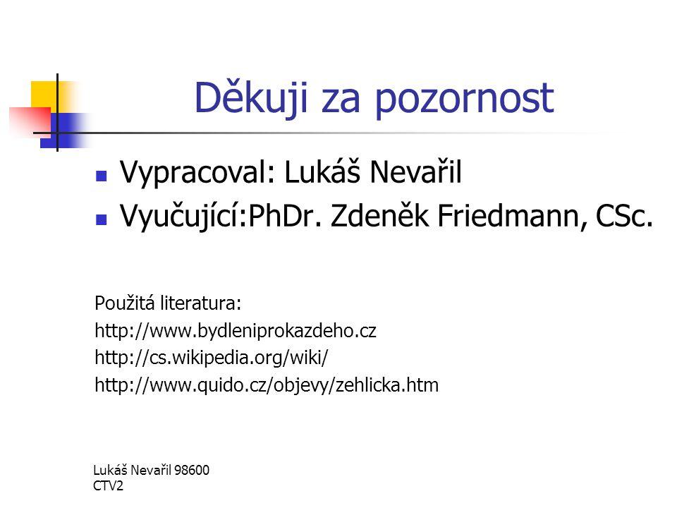 Lukáš Nevařil 98600 CTV2 Děkuji za pozornost Vypracoval: Lukáš Nevařil Vyučující:PhDr. Zdeněk Friedmann, CSc. Použitá literatura: http://www.bydlenipr