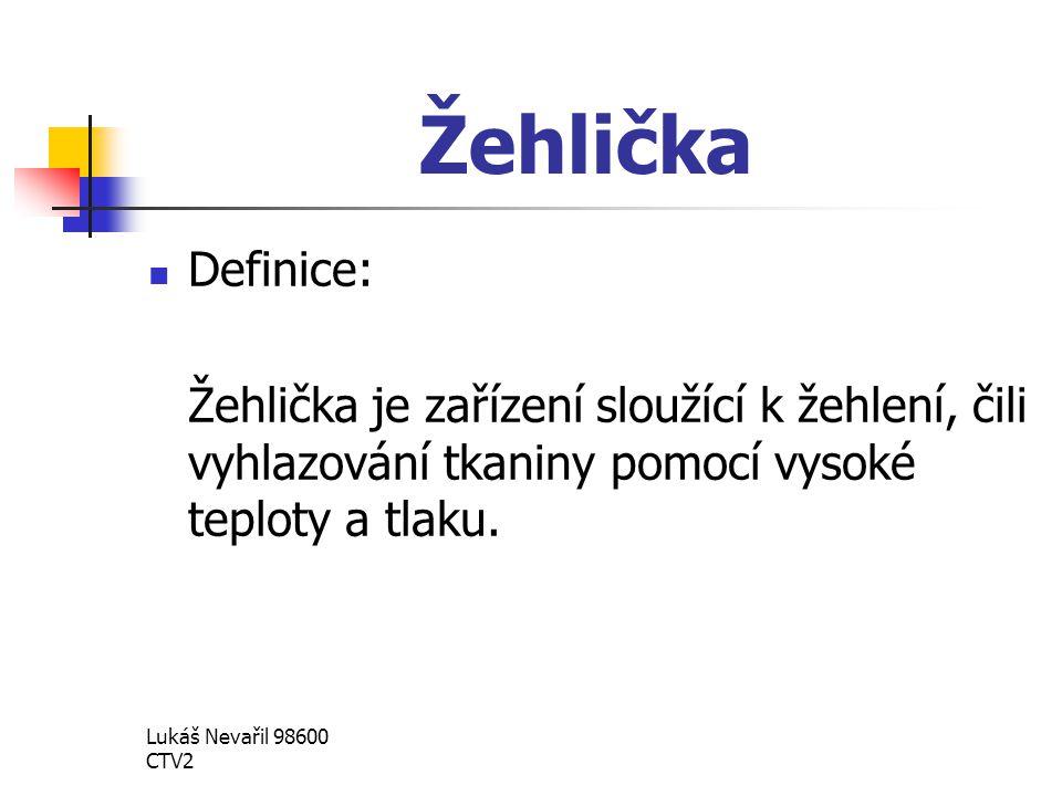 Lukáš Nevařil 98600 CTV2 Žehlička Definice: Žehlička je zařízení sloužící k žehlení, čili vyhlazování tkaniny pomocí vysoké teploty a tlaku.