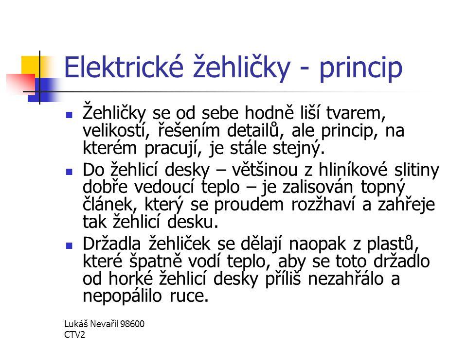 Lukáš Nevařil 98600 CTV2 Elektrické žehličky - princip Žehličky se od sebe hodně liší tvarem, velikostí, řešením detailů, ale princip, na kterém pracu
