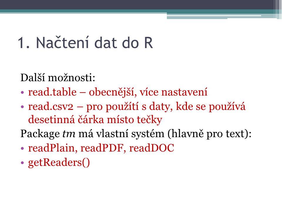 1. Načtení dat do R Další možnosti: read.table – obecnější, více nastavení read.csv2 – pro použítí s daty, kde se používá desetinná čárka místo tečky