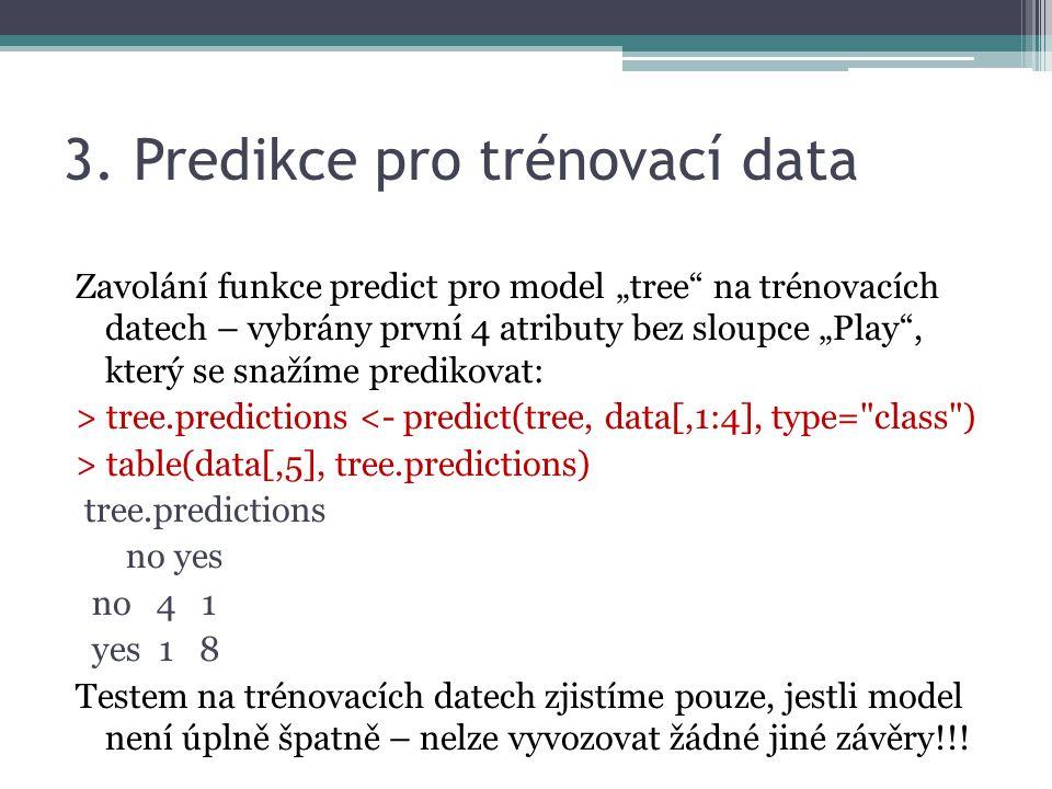 err.vect <- vector() for(j in 1:10) { # 10 pokusů select <- sample(1:nrow(data), 0.9*nrow(data)) # náhodná permutace dat train <- data[select,] # 90% dat pro trénink test <- data[-select,] # zbylá data pro test (10%) tree <- rpart(Play~., train, control=rpart.control(minsplit=5)) pred <- predict(tree, test[,1:4], type= class ) cmx<-table(test[, Play ], pred) # sloupec Play pro ověření predikce err<- 1 - ( sum(diag(cmx)) / sum(cmx) ) err.vect <- c(err.vect, err) } err.vect; mean(err.vect) Error rate – poměr špatně klasifikovaných instancí ke všem instancím (z 10 error rate se udělá vektor, pak se zpočítá průměr) 4.