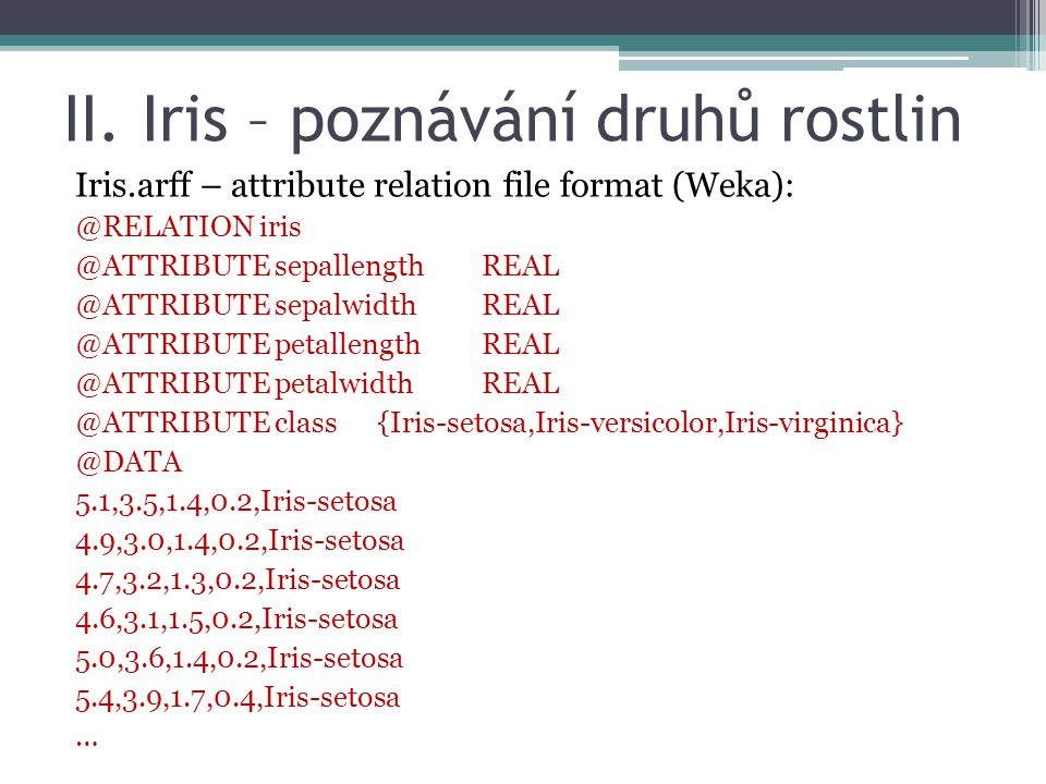 Iris.arff – attribute relation file format (Weka): @RELATION iris @ATTRIBUTE sepallengthREAL @ATTRIBUTE sepalwidth REAL @ATTRIBUTE petallength REAL @ATTRIBUTE petalwidthREAL @ATTRIBUTE class {Iris-setosa,Iris-versicolor,Iris-virginica} @DATA 5.1,3.5,1.4,0.2,Iris-setosa 4.9,3.0,1.4,0.2,Iris-setosa 4.7,3.2,1.3,0.2,Iris-setosa 4.6,3.1,1.5,0.2,Iris-setosa 5.0,3.6,1.4,0.2,Iris-setosa 5.4,3.9,1.7,0.4,Iris-setosa … II.
