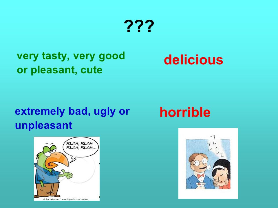 ??? very tasty, very good or pleasant, cute extremely bad, ugly or unpleasant delicious horrible