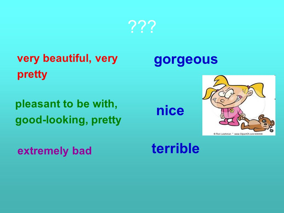 ??? very beautiful, very pretty pleasant to be with, good-looking, pretty gorgeous nice extremely bad terrible