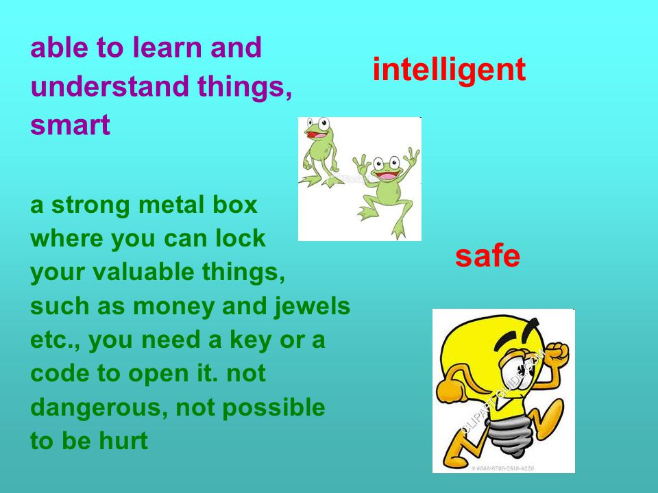 able to learn and understand things, smart a strong metal box where you can lock your valuable things, such as money and jewels etc., you need a key or a code to open it.