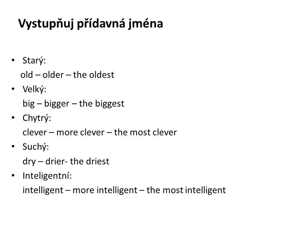 Vystupňuj přídavná jména Starý: old – older – the oldest Velký: big – bigger – the biggest Chytrý: clever – more clever – the most clever Suchý: dry – drier- the driest Inteligentní: intelligent – more intelligent – the most intelligent