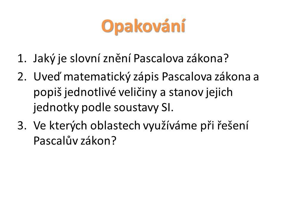 Opakování 1.Jaký je slovní znění Pascalova zákona? 2.Uveď matematický zápis Pascalova zákona a popiš jednotlivé veličiny a stanov jejich jednotky podl