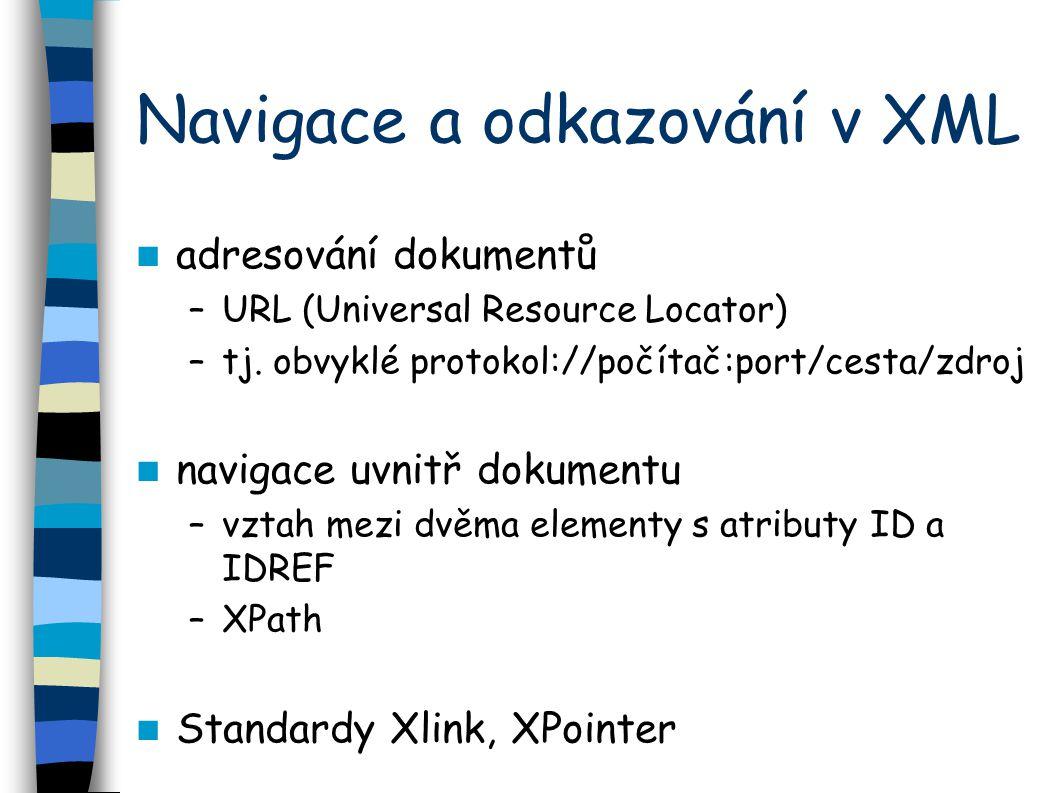 Navigace a odkazování v XML adresování dokumentů –URL (Universal Resource Locator) –tj. obvyklé protokol://počítač:port/cesta/zdroj navigace uvnitř do