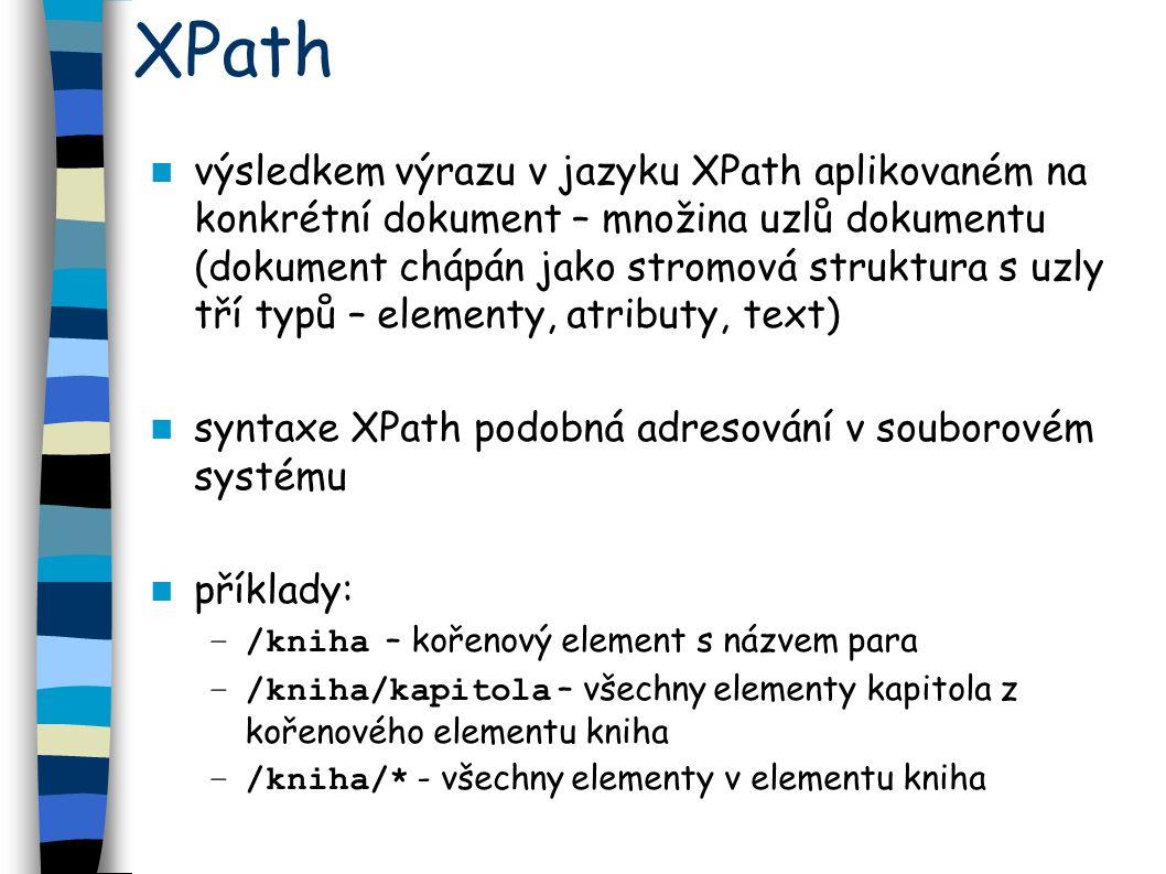 XPath výsledkem výrazu v jazyku XPath aplikovaném na konkrétní dokument – množina uzlů dokumentu (dokument chápán jako stromová struktura s uzly tří typů – elementy, atributy, text) syntaxe XPath podobná adresování v souborovém systému příklady: –/kniha – kořenový element s názvem para –/kniha/kapitola – všechny elementy kapitola z kořenového elementu kniha –/kniha/* - všechny elementy v elementu kniha