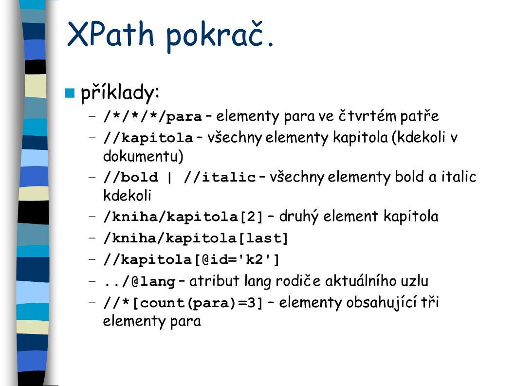 XPath pokrač. příklady: –/*/*/*/para – elementy para ve čtvrtém patře –//kapitola – všechny elementy kapitola (kdekoli v dokumentu) –//bold | //italic