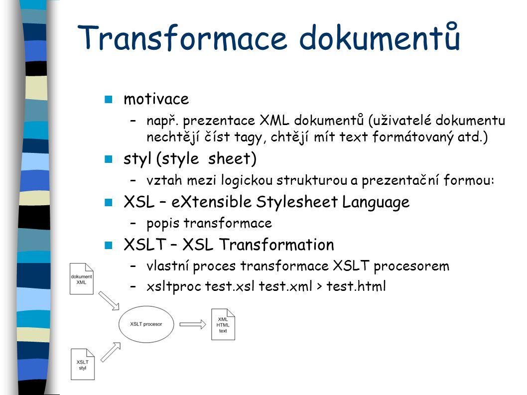 Transformace dokumentů motivace –např. prezentace XML dokumentů (uživatelé dokumentu nechtějí číst tagy, chtějí mít text formátovaný atd.) styl (style