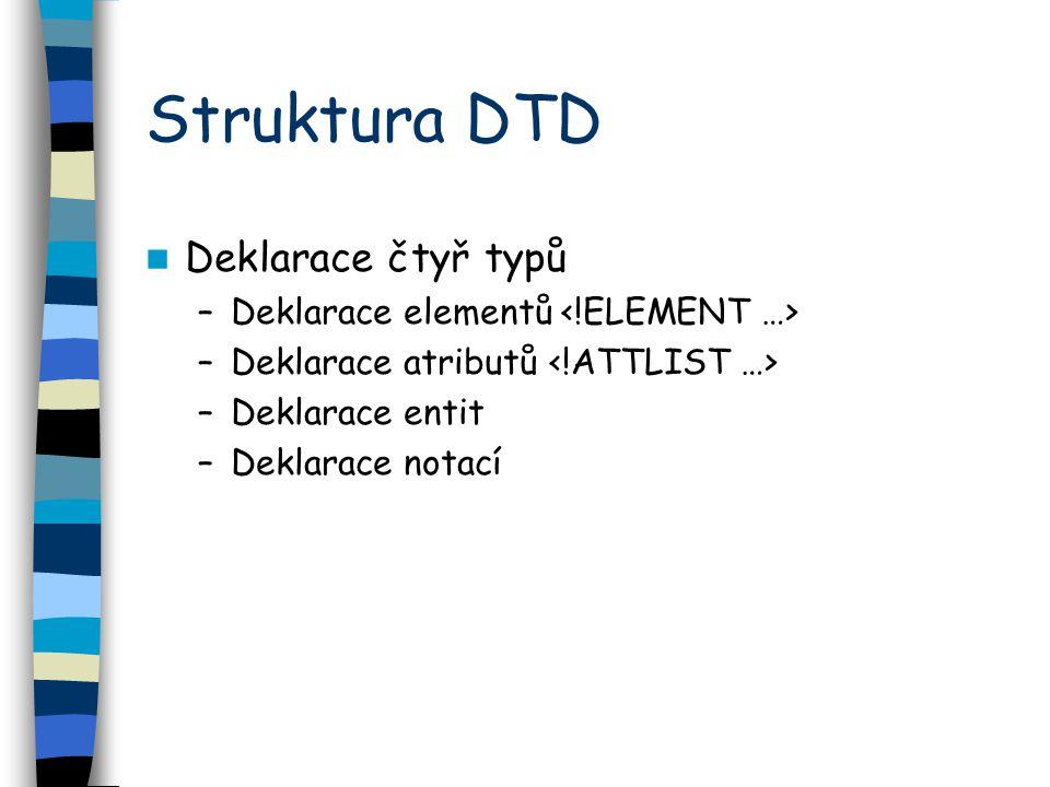 Struktura DTD Deklarace čtyř typů –Deklarace elementů –Deklarace atributů –Deklarace entit –Deklarace notací