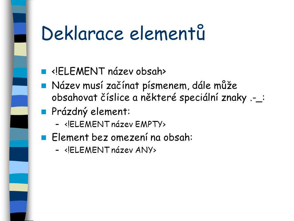 Deklarace elementů Název musí začínat písmenem, dále může obsahovat číslice a některé speciální znaky.-_: Prázdný element: – Element bez omezení na obsah: –