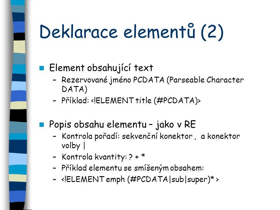 Deklarace elementů (2) Element obsahující text –Rezervované jméno PCDATA (Parseable Character DATA) –Příklad: Popis obsahu elementu – jako v RE –Kontrola pořadí: sekvenční konektor, a konektor volby | –Kontrola kvantity: .