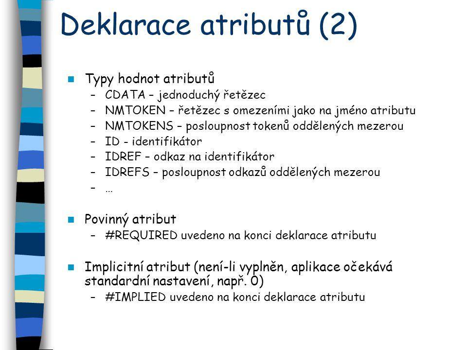 Deklarace atributů (2) Typy hodnot atributů –CDATA – jednoduchý řetězec –NMTOKEN – řetězec s omezeními jako na jméno atributu –NMTOKENS – posloupnost tokenů oddělených mezerou –ID - identifikátor –IDREF – odkaz na identifikátor –IDREFS – posloupnost odkazů oddělených mezerou –… Povinný atribut –#REQUIRED uvedeno na konci deklarace atributu Implicitní atribut (není-li vyplněn, aplikace očekává standardní nastavení, např.